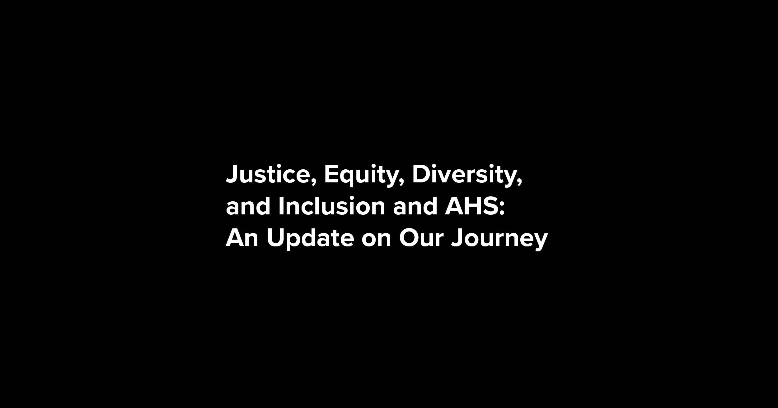 Justice, Equity, Diversity, and Inclusion and AHS: Update on Our Journey